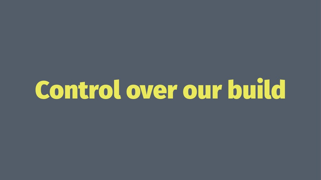 Control over our build