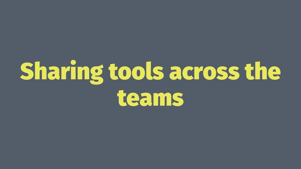 Sharing tools across the teams