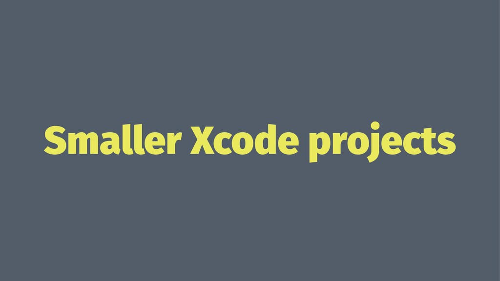 Smaller Xcode projects