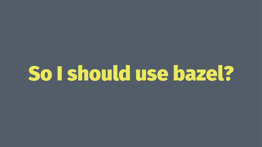 So I should use bazel?