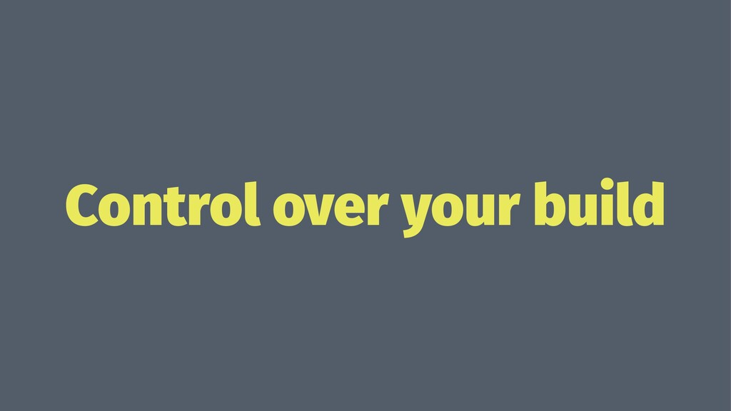 Control over your build