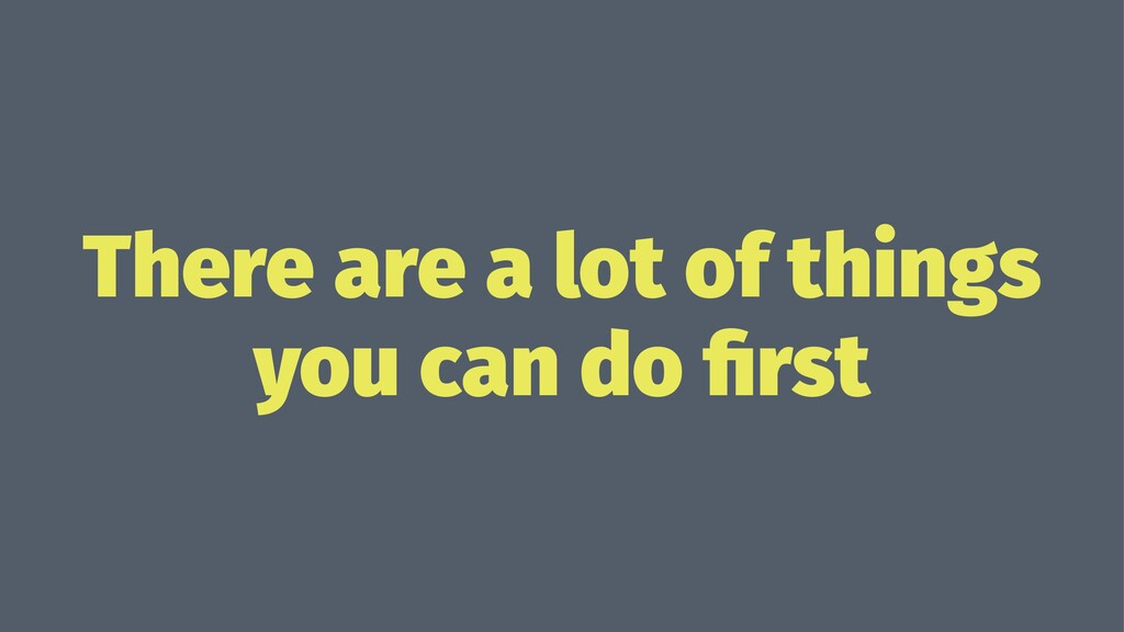 There are a lot of things you can do first