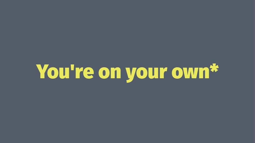 You're on your own*