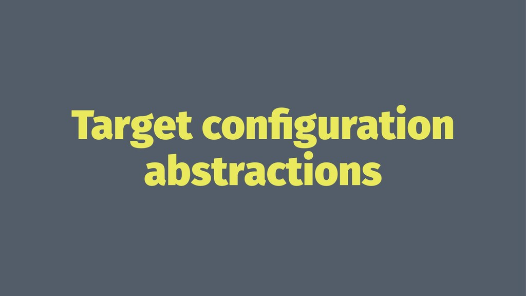 Target configuration abstractions