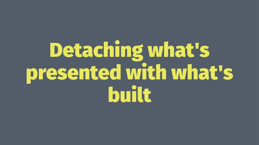 Detaching what's presented with what's built