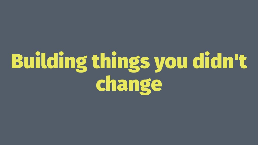 Building things you didn't change