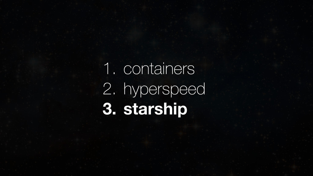 1. containers 2. hyperspeed 3. starship