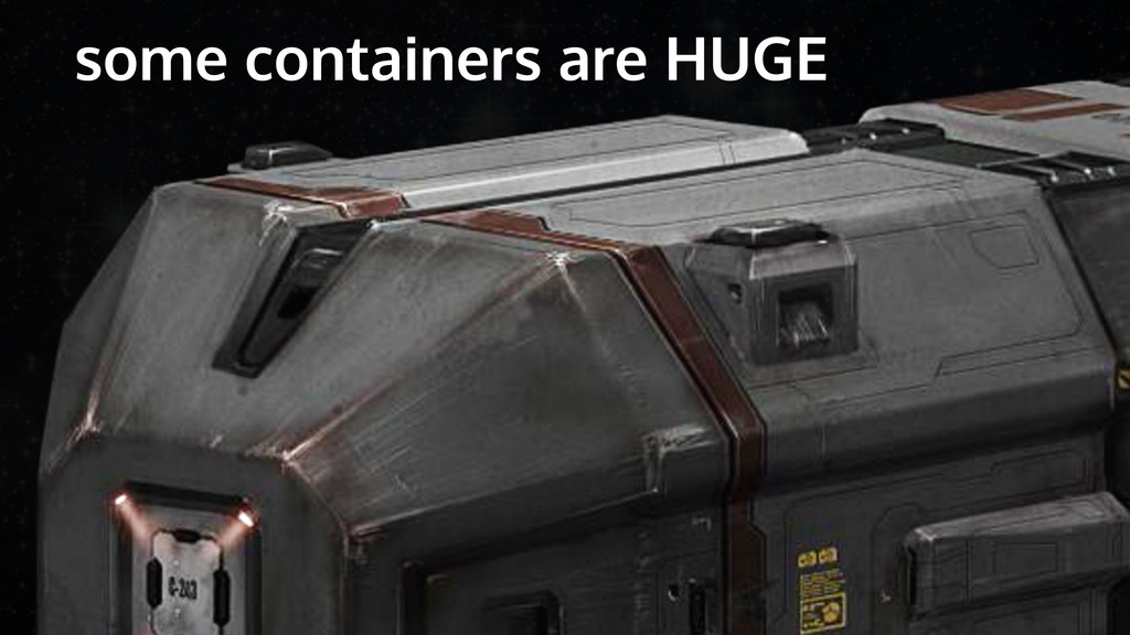 some containers are HUGE
