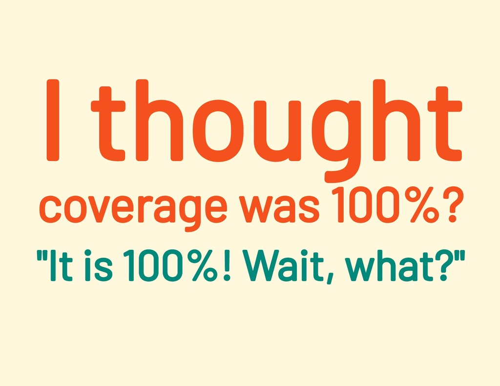 """I thought coverage was 100%? """"It is 100%! Wait,..."""