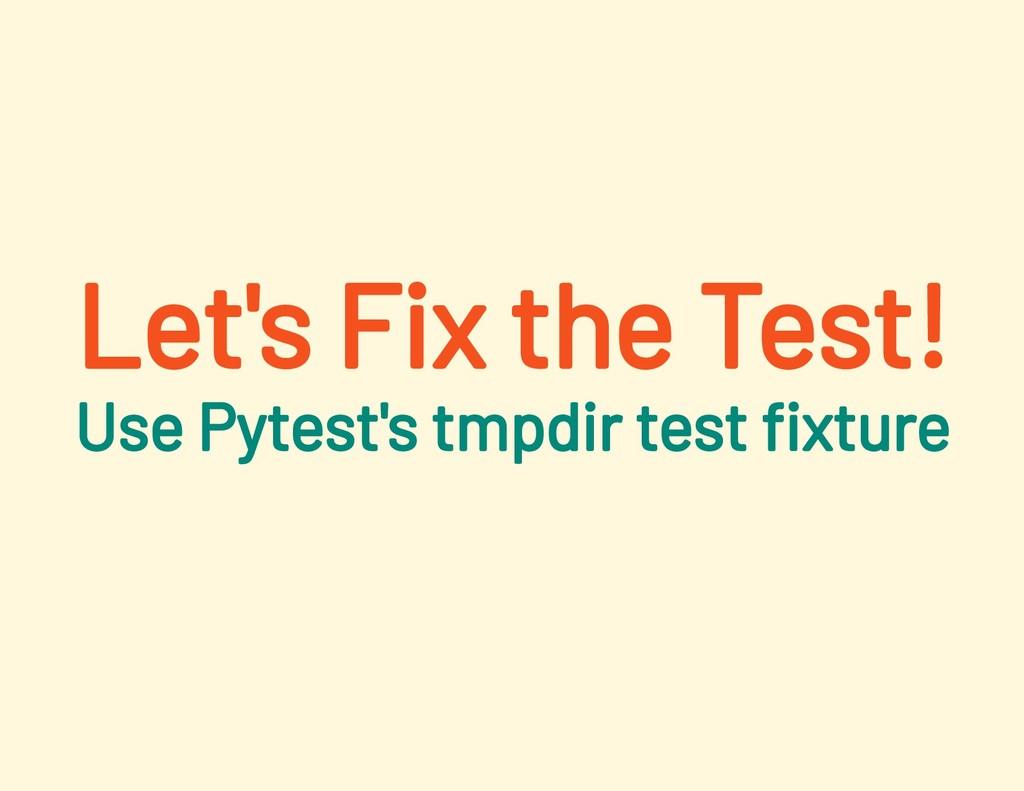 Let's Fix the Test! Use Pytest's tmpdir test xt...