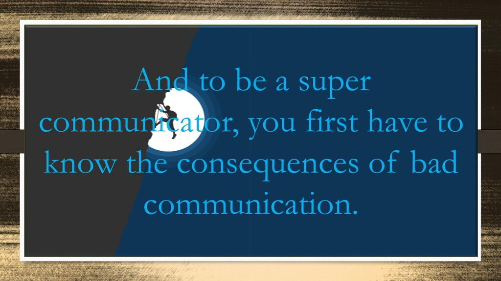 And to be a super communicator, you first have ...