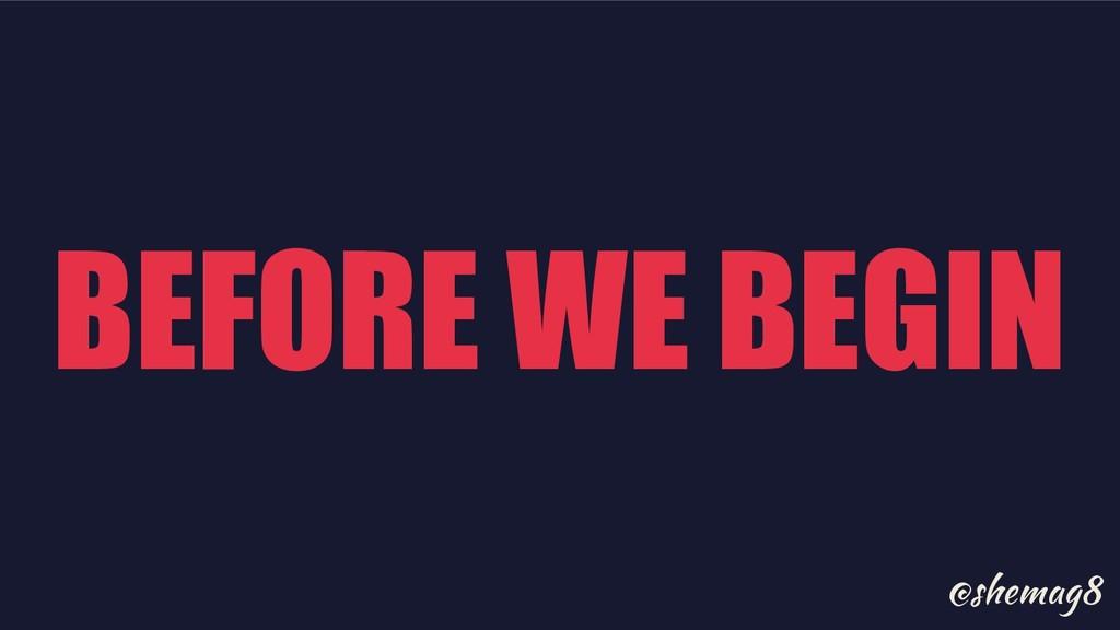 @shemag8 BEFORE WE BEGIN