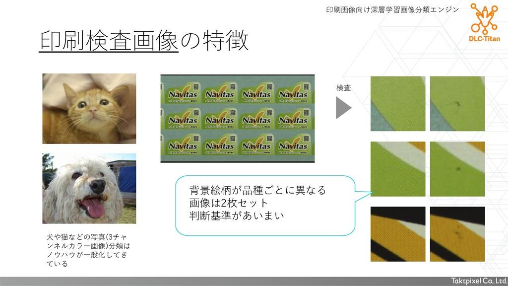 印刷検査画像の特徴 犬や猫などの写真(3チャ ンネルカラー画像)分類は ノウハウが一般化してき...