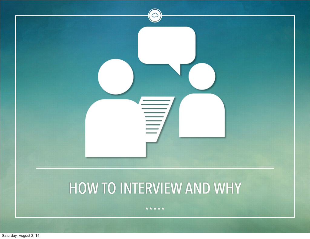 HOW TO INTERVIEW AND WHY Saturday, August 2, 14