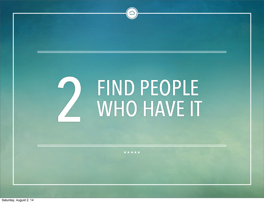 2 FIND PEOPLE WHO HAVE IT Saturday, August 2, 14