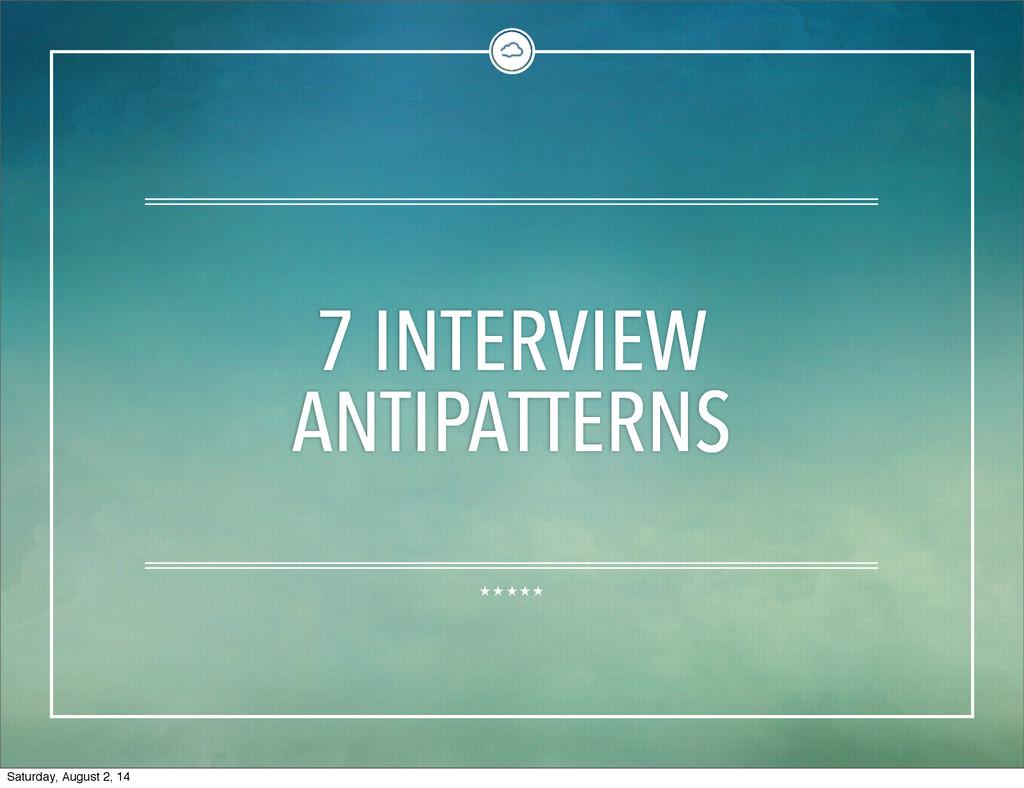 7 INTERVIEW ANTIPATTERNS Saturday, August 2, 14