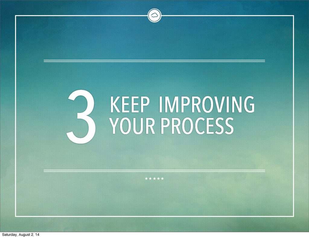 3KEEP IMPROVING YOUR PROCESS Saturday, August 2...