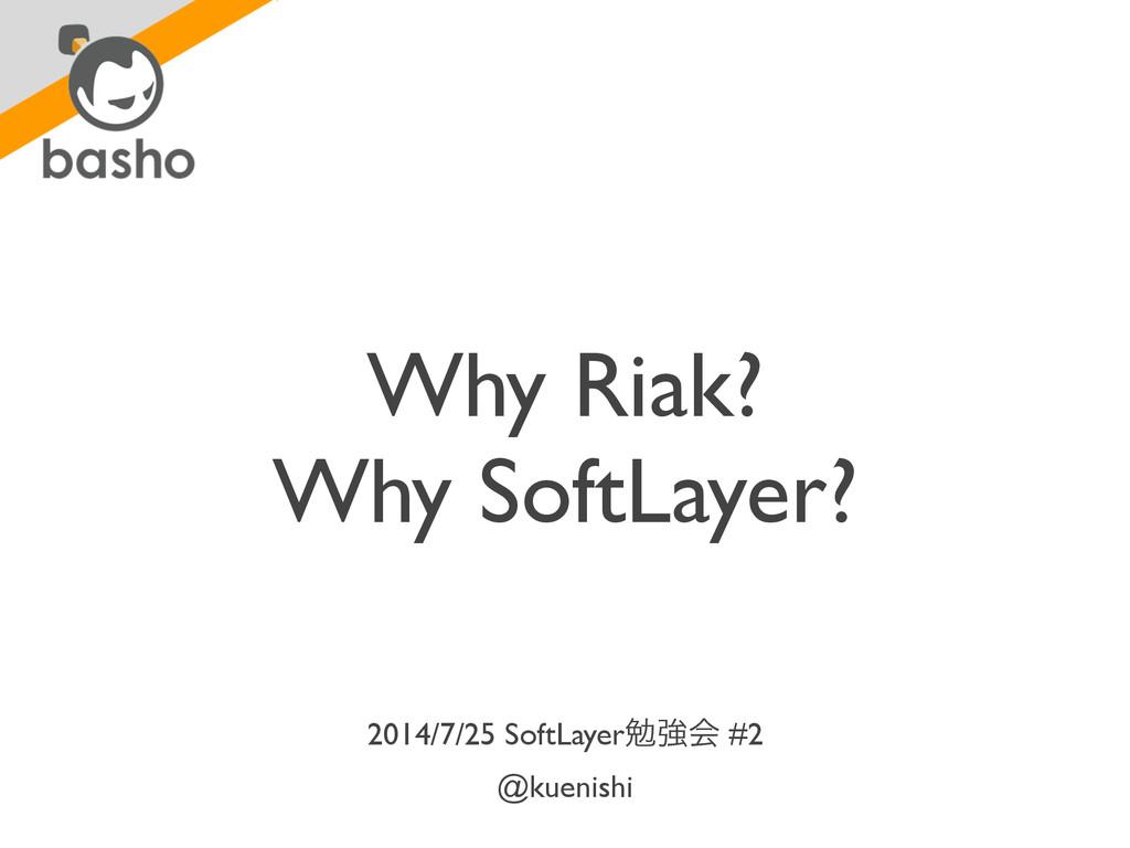 Why Riak?  Why SoftLayer? 2014/7/25 SoftLayer...