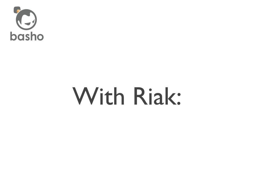 With Riak: