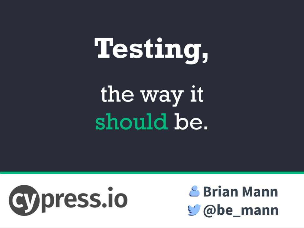 Testing, the way it should be. Brian Mann @be_m...