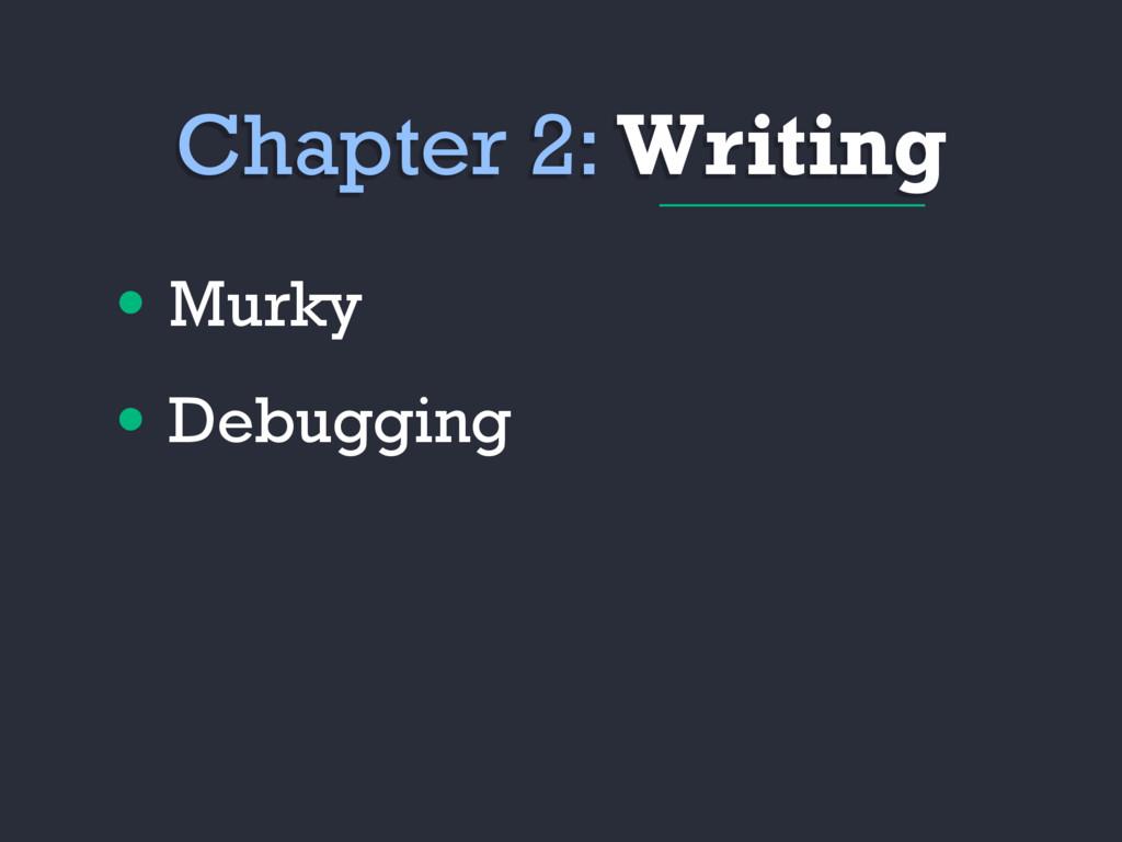 • Murky • Debugging Chapter 2: Writing