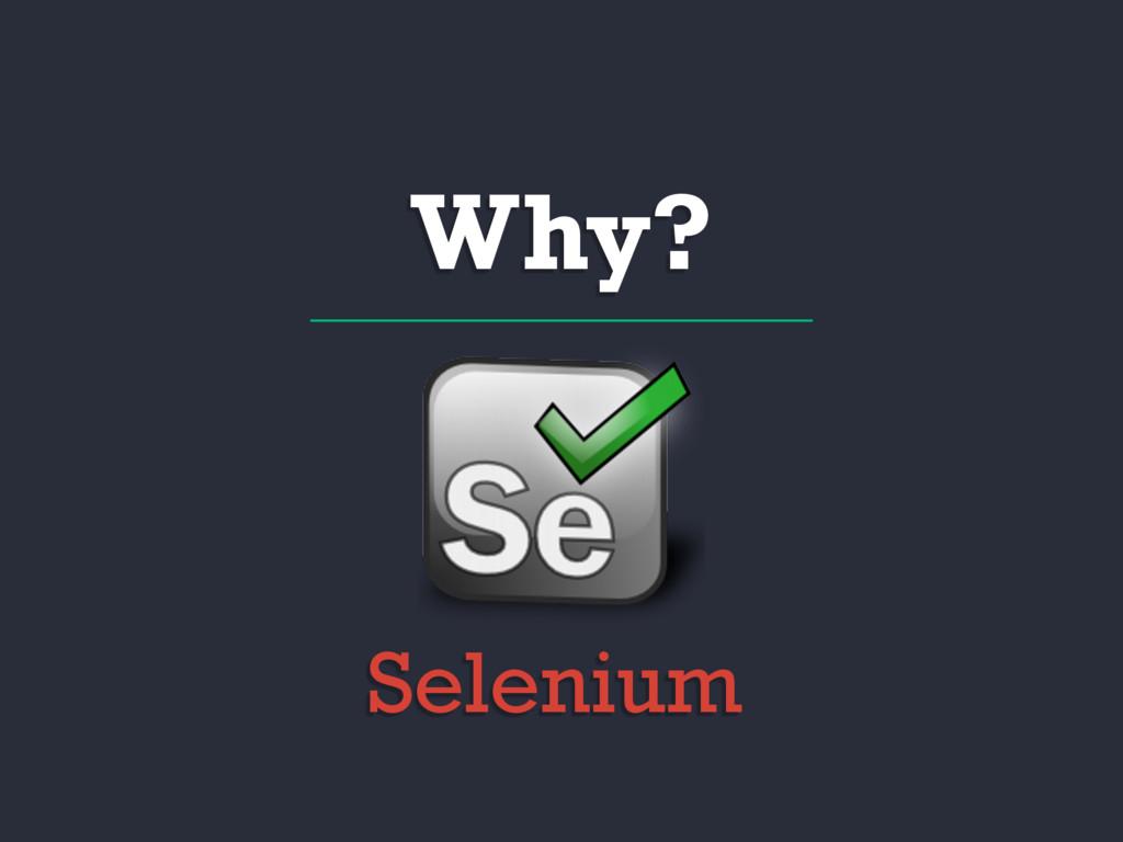 Why? Selenium