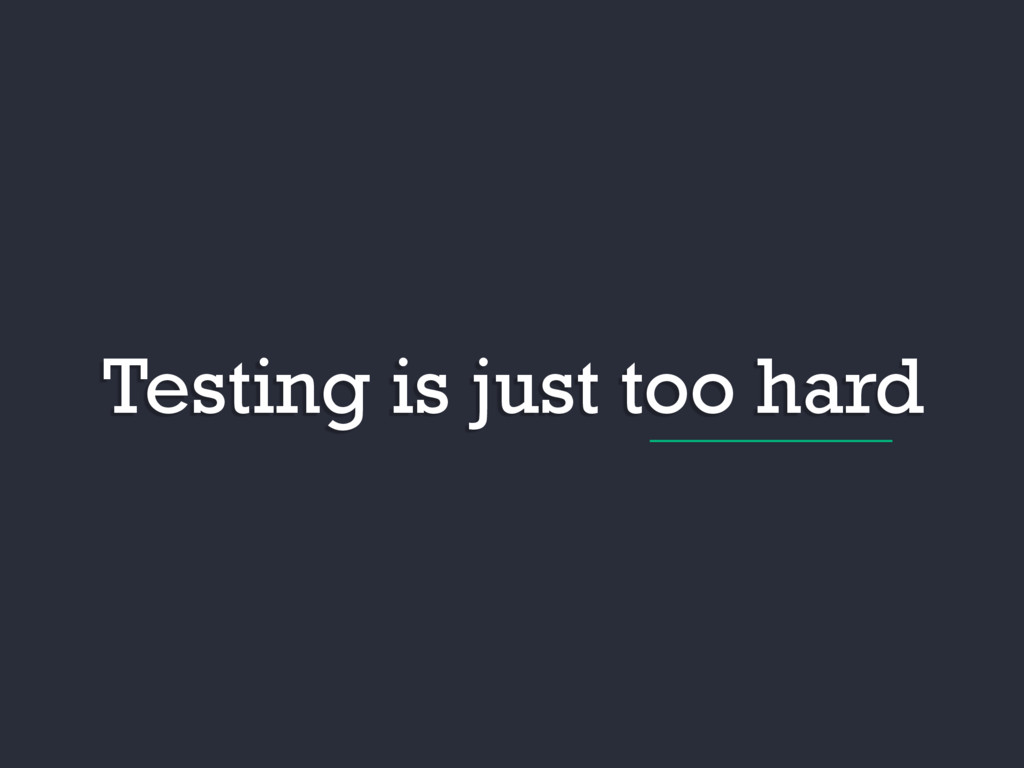 Testing is just too hard