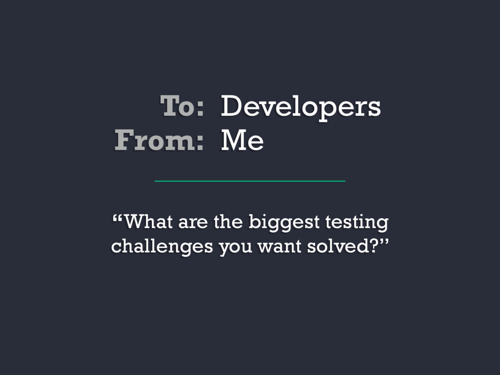 """To: Developers """"What are the biggest testing ch..."""