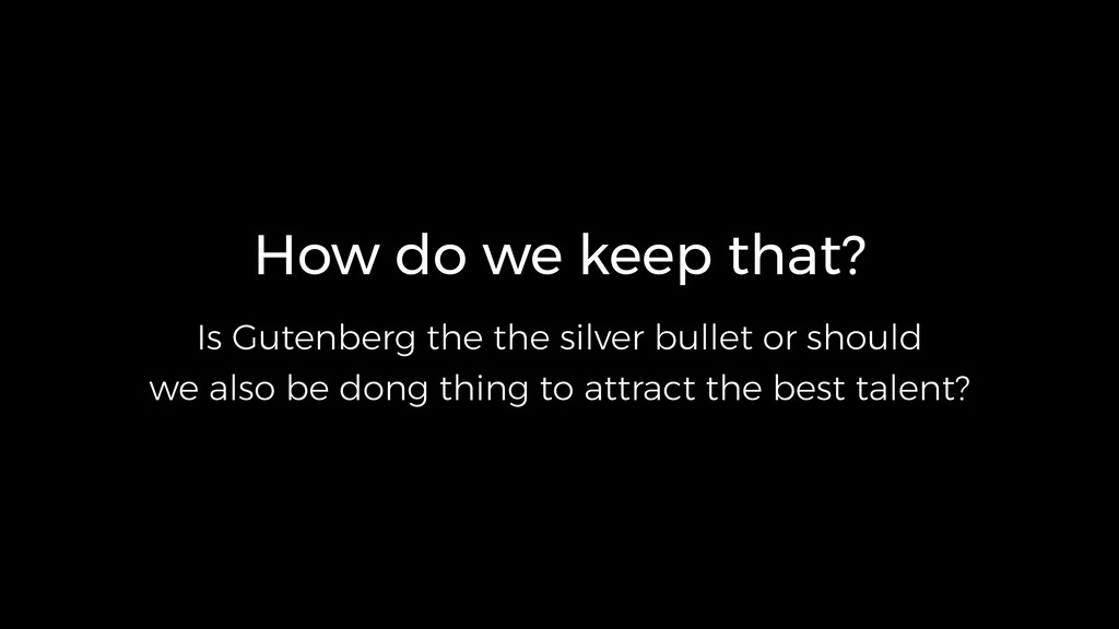 How do we keep that? Is Gutenberg the the silve...