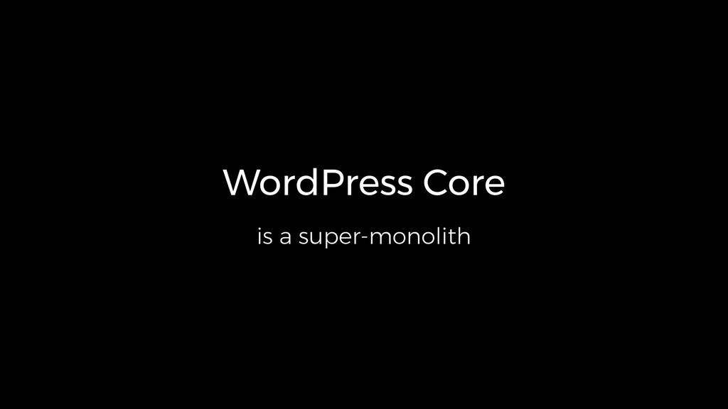 WordPress Core is a super-monolith