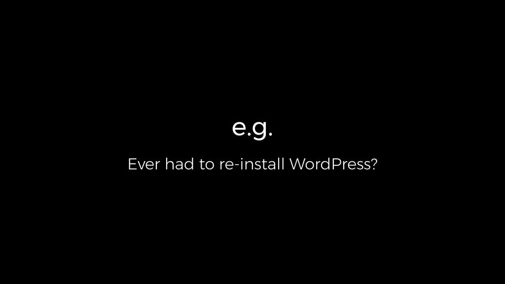 e.g. Ever had to re-install WordPress?