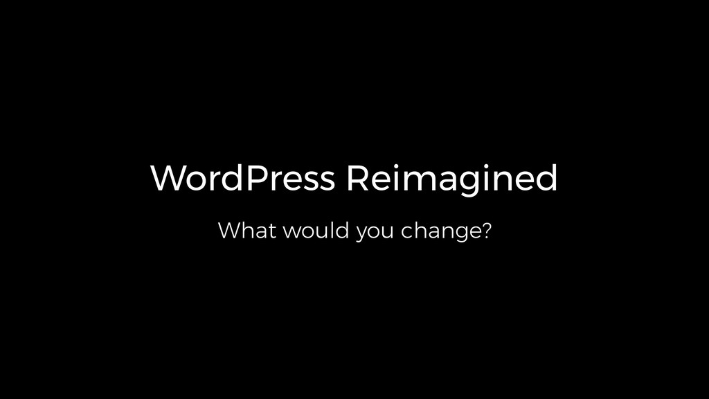 WordPress Reimagined What would you change?