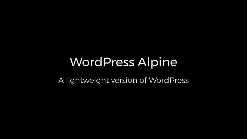 WordPress Alpine A lightweight version of WordP...