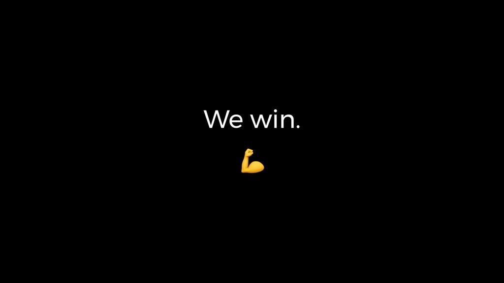 We win.