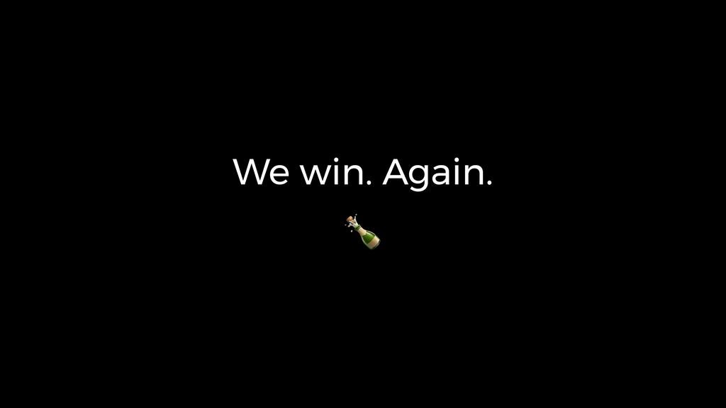 We win. Again.