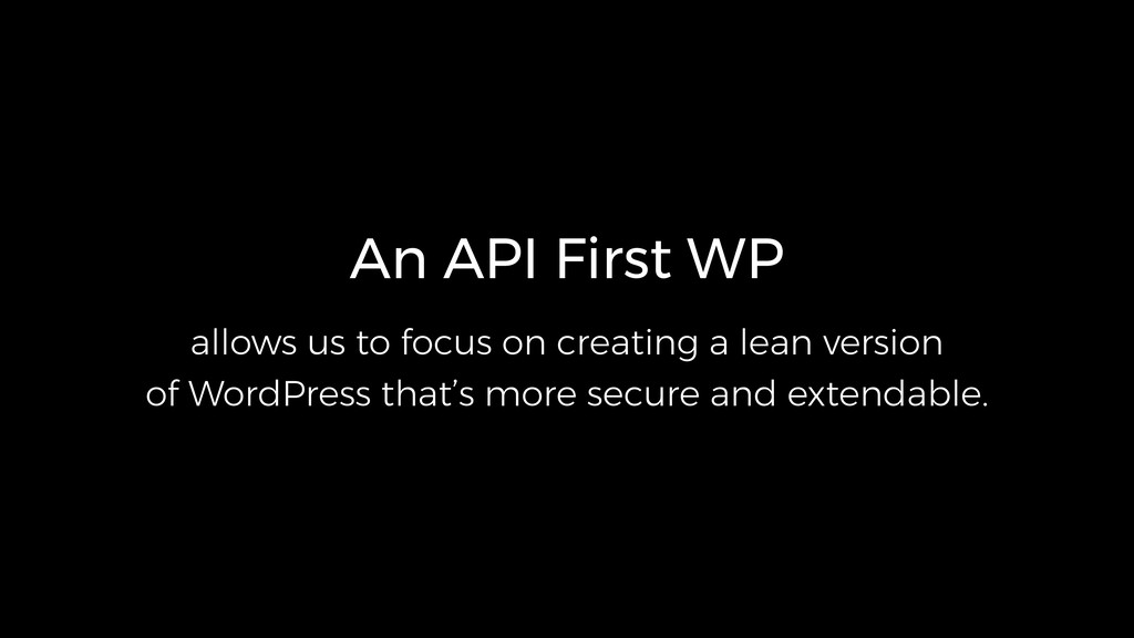 An API First WP allows us to focus on creating ...