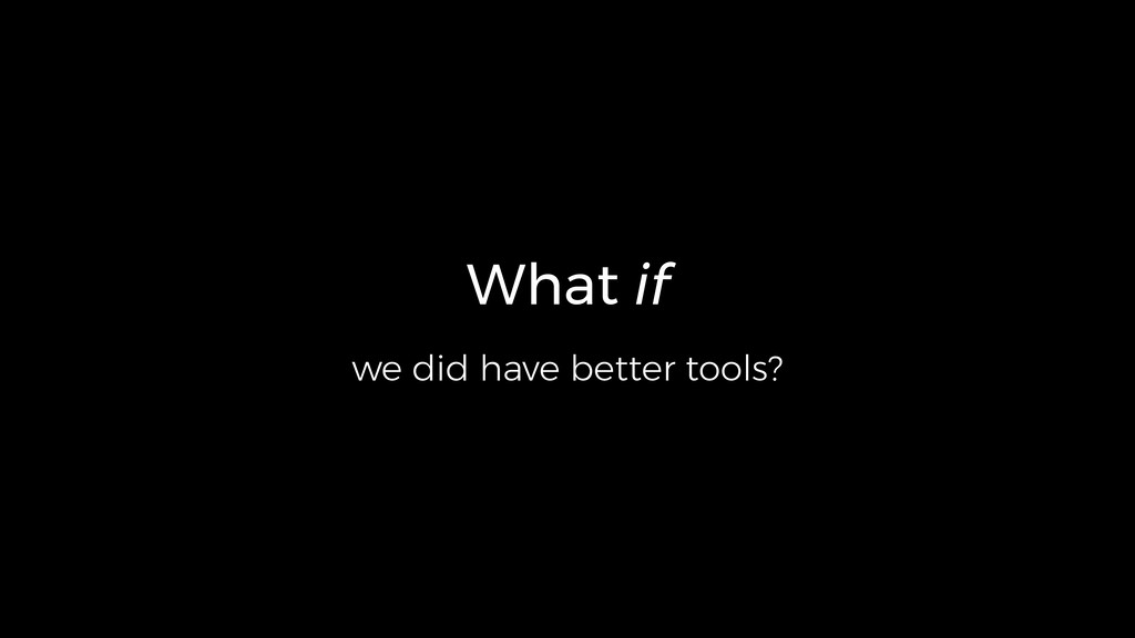 What if we did have better tools?