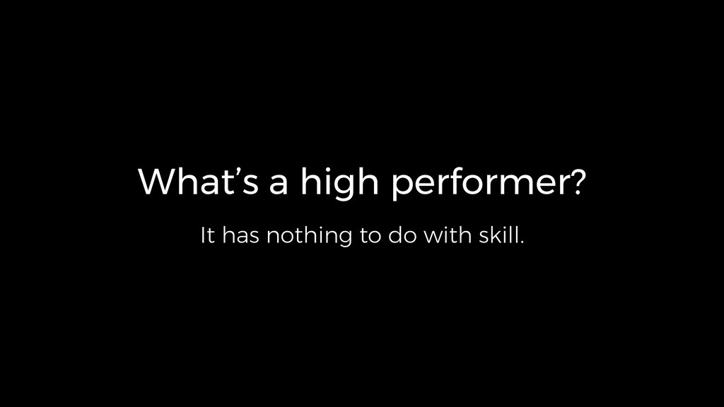 What's a high performer? It has nothing to do w...