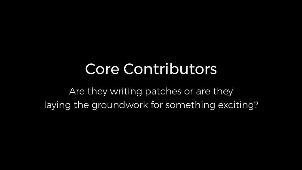 Core Contributors Are they writing patches or a...