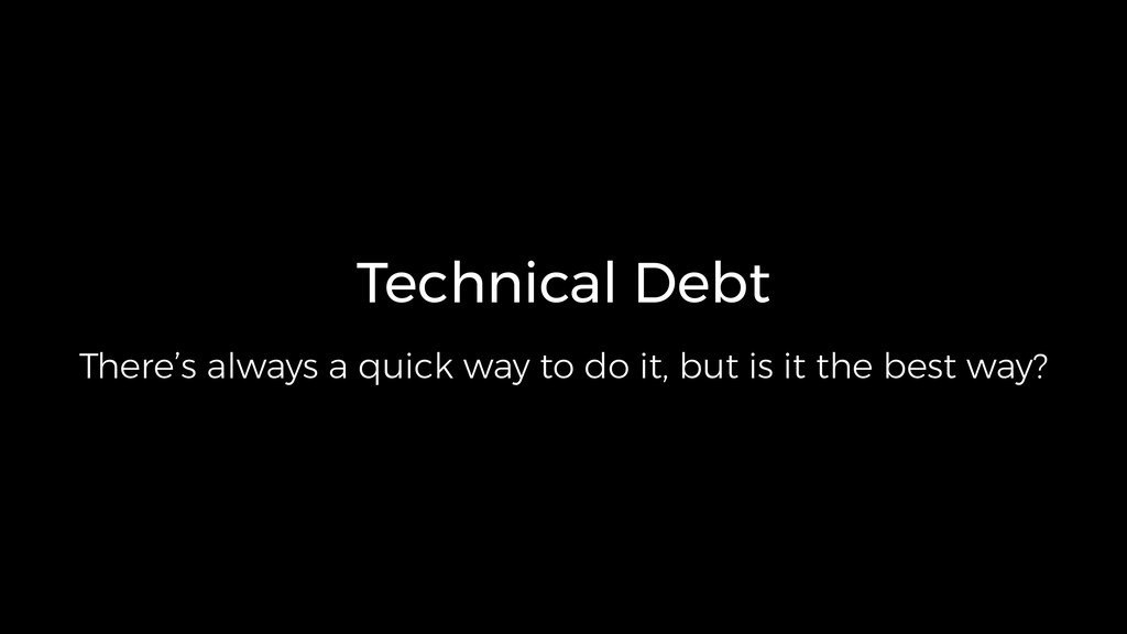 Technical Debt There's always a quick way to do...