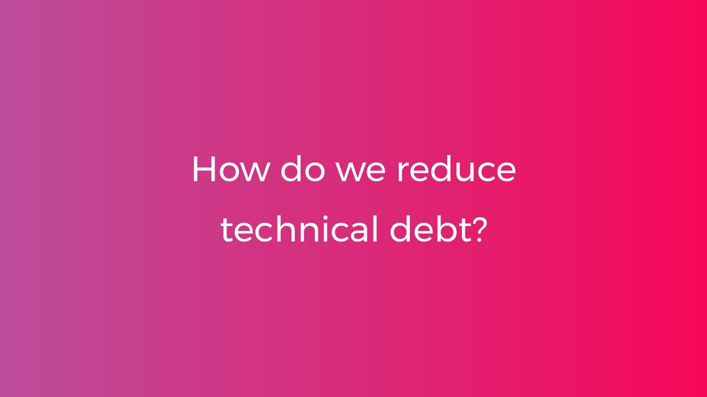 How do we reduce technical debt?