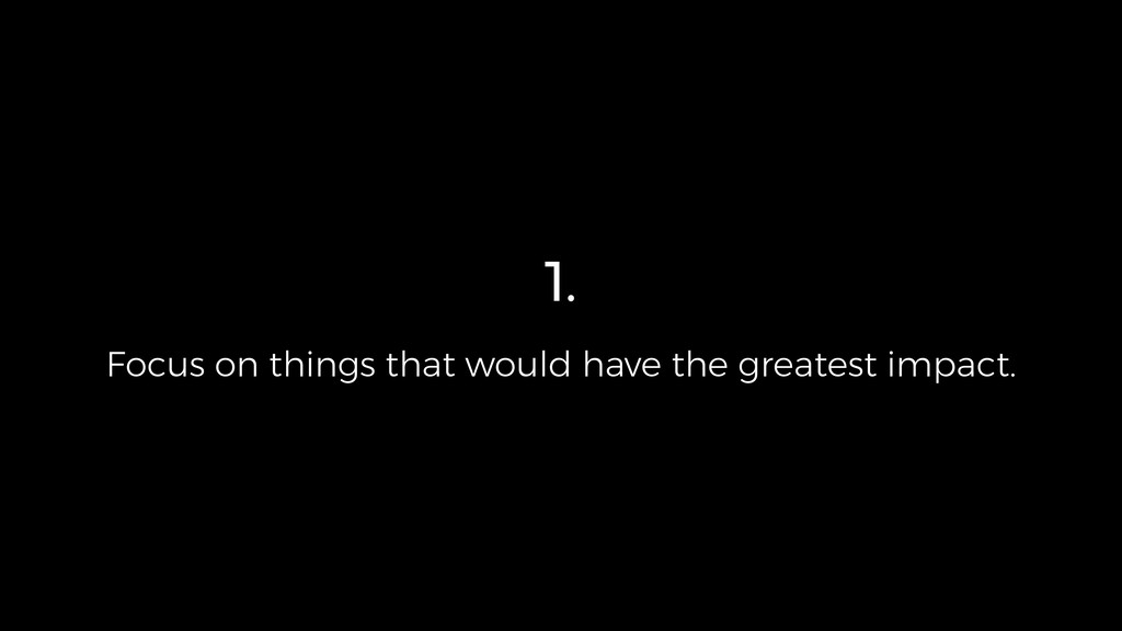 1. Focus on things that would have the greatest...