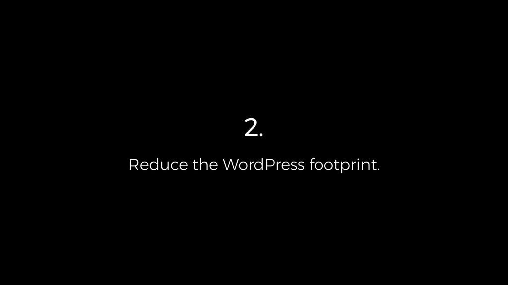 2. Reduce the WordPress footprint.