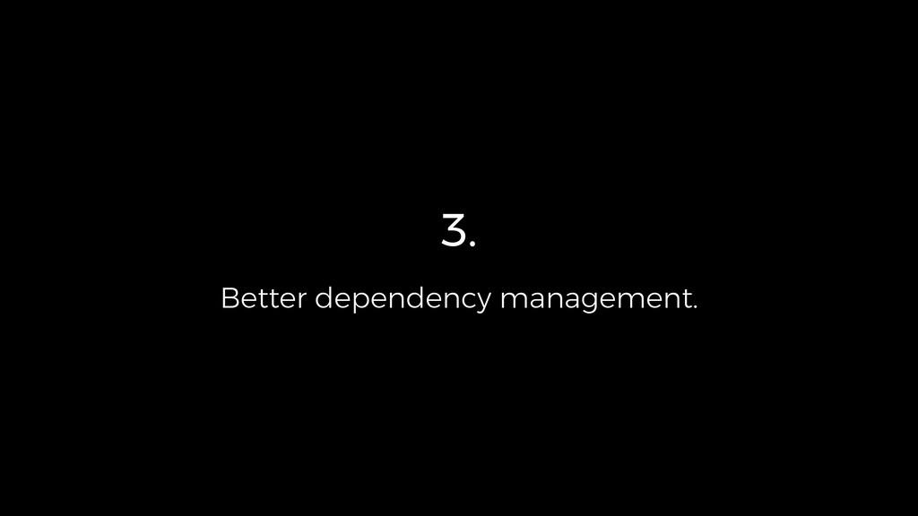 3. Better dependency management.