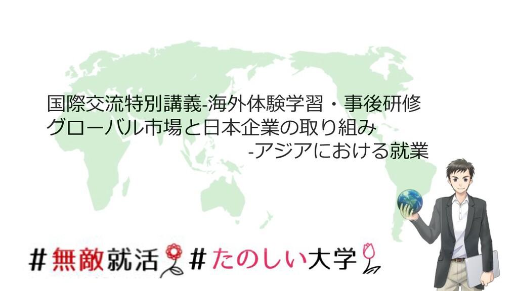 国際交流特別講義-海外体験学習・事後研修 グローバル市場と⽇本企業の取り組み -アジアにおける...