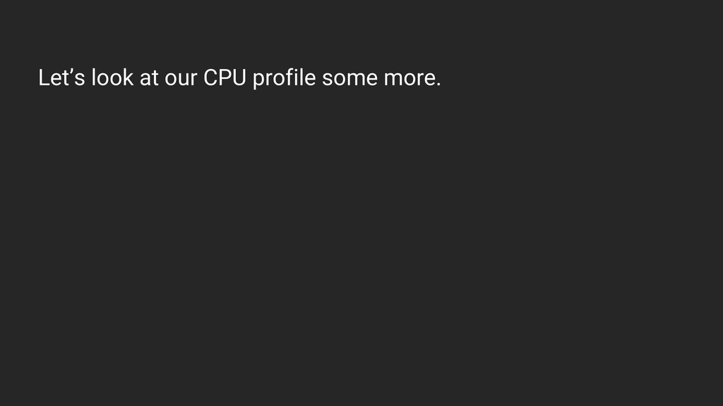 Let's look at our CPU profile some more.