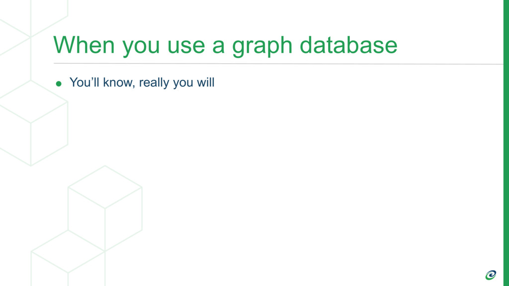 When you use a graph database • You'll know, re...