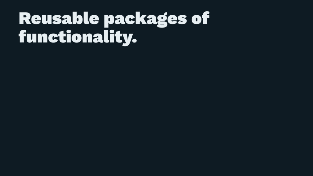 Reusable packages of functionality.