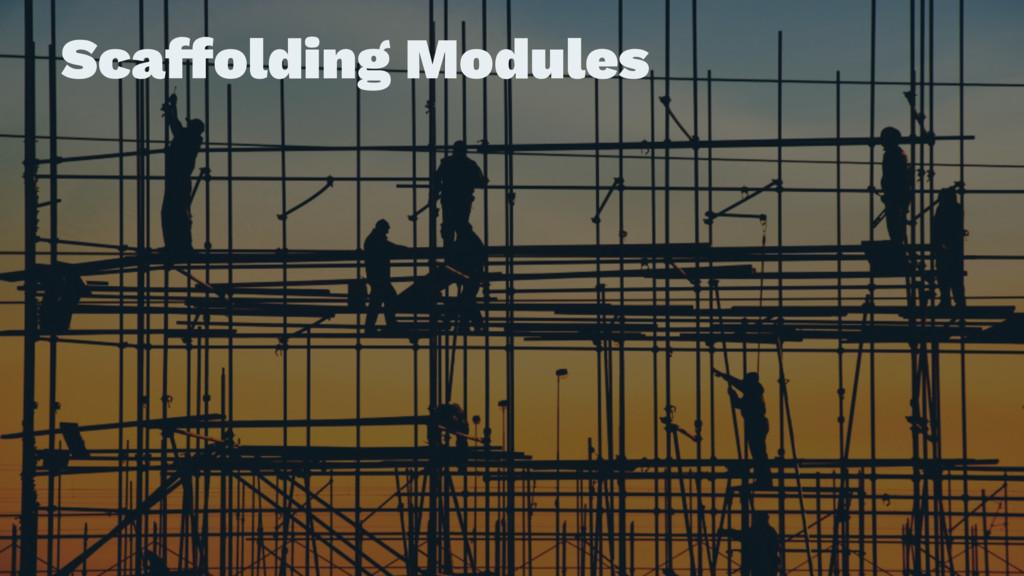 Scaffolding Modules
