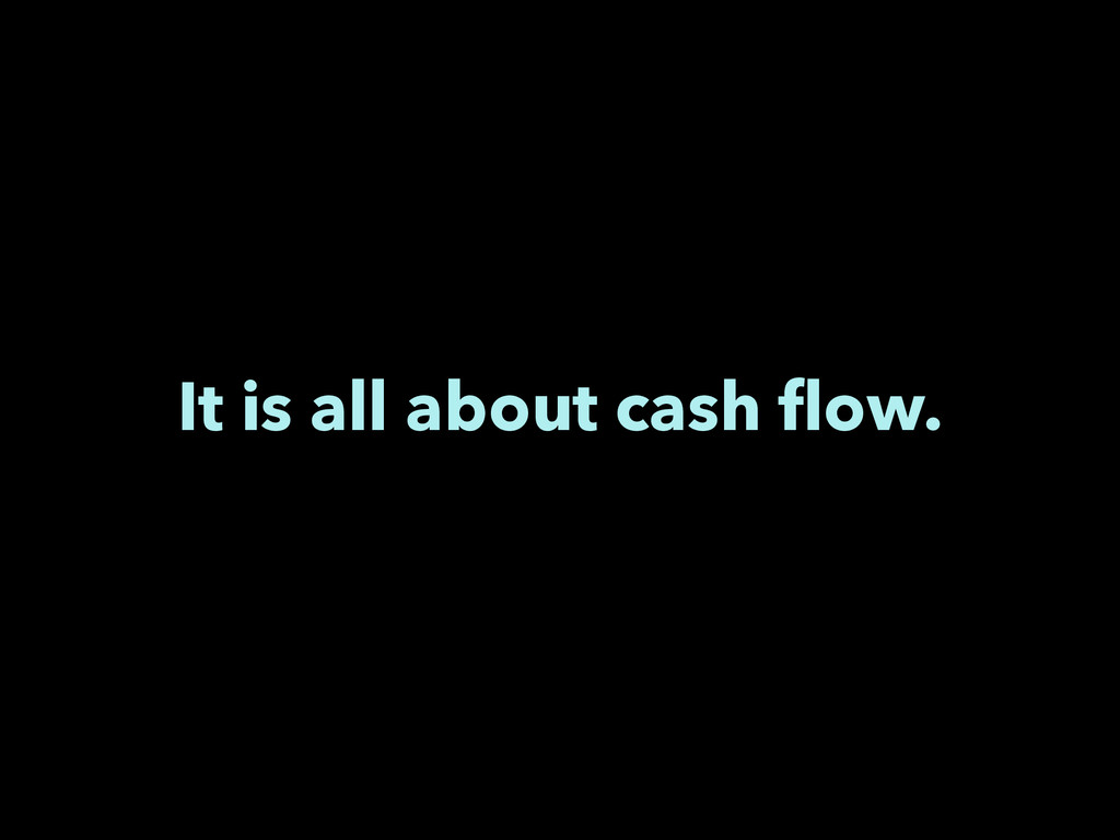 It is all about cash flow.